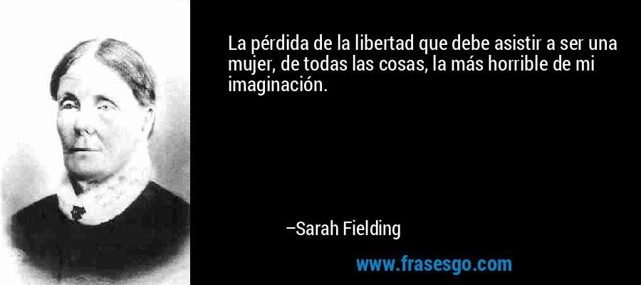 La pérdida de la libertad que debe asistir a ser una mujer, de todas las cosas, la más horrible de mi imaginación. – Sarah Fielding