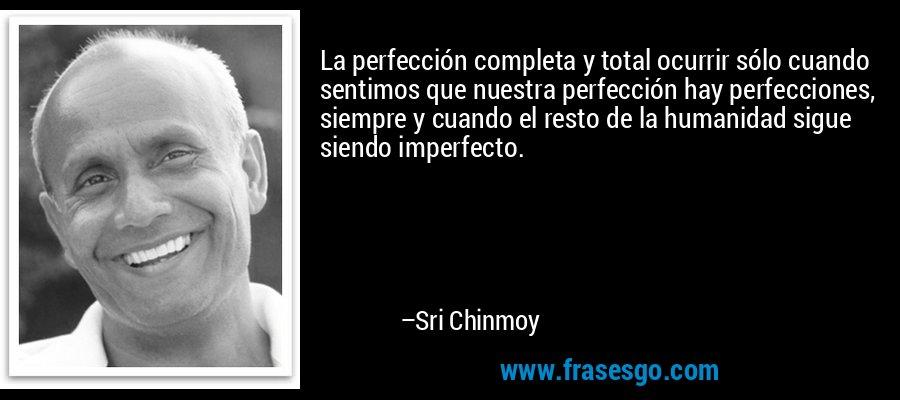 La perfección completa y total ocurrir sólo cuando sentimos que nuestra perfección hay perfecciones, siempre y cuando el resto de la humanidad sigue siendo imperfecto. – Sri Chinmoy
