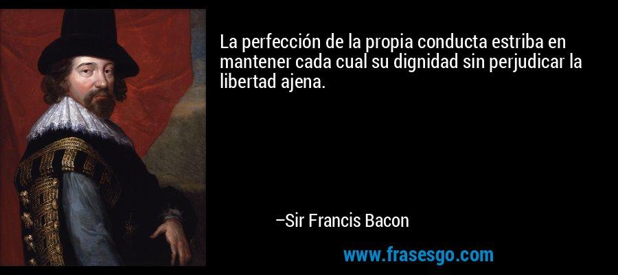 La perfección de la propia conducta estriba en mantener cada cual su dignidad sin perjudicar la libertad ajena. – Sir Francis Bacon