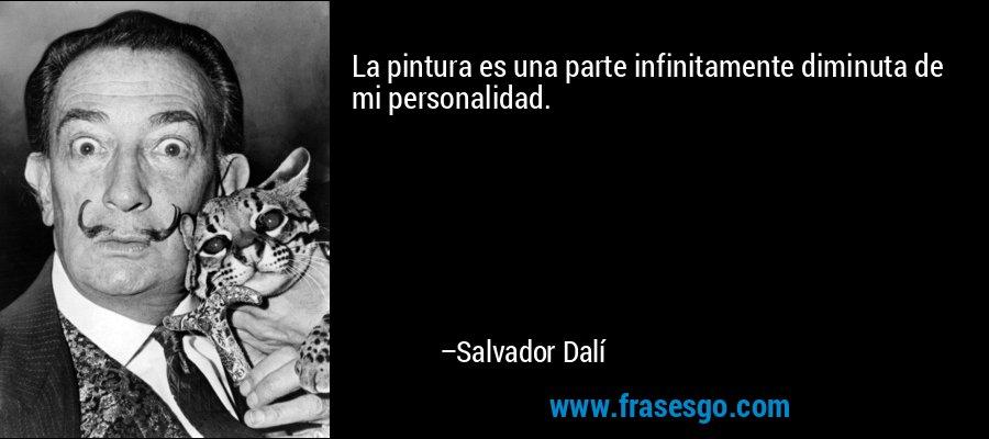 La pintura es una parte infinitamente diminuta de mi personalidad. – Salvador Dalí