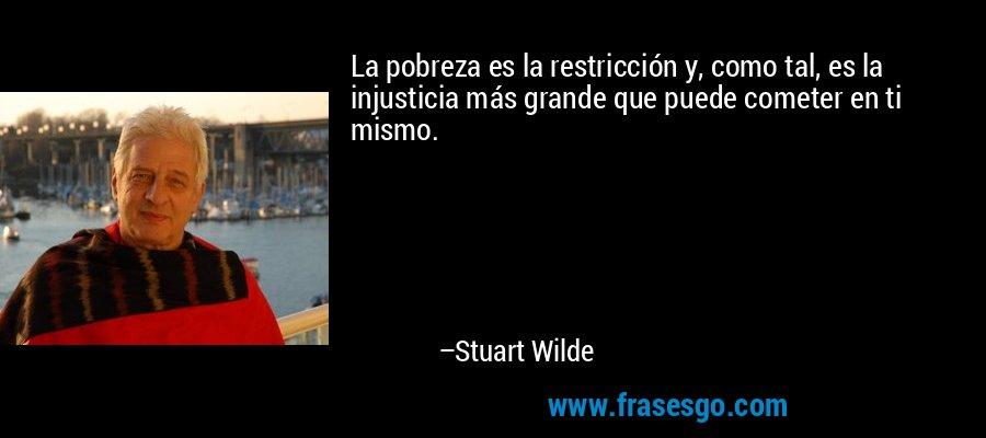 La pobreza es la restricción y, como tal, es la injusticia más grande que puede cometer en ti mismo. – Stuart Wilde
