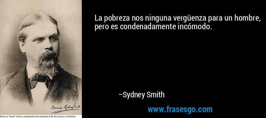 La pobreza nos ninguna vergüenza para un hombre, pero es condenadamente incómodo. – Sydney Smith