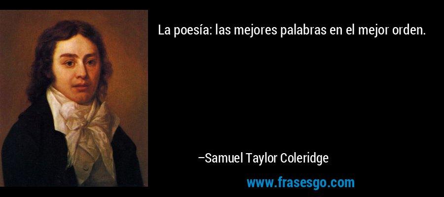 La poesía: las mejores palabras en el mejor orden. – Samuel Taylor Coleridge