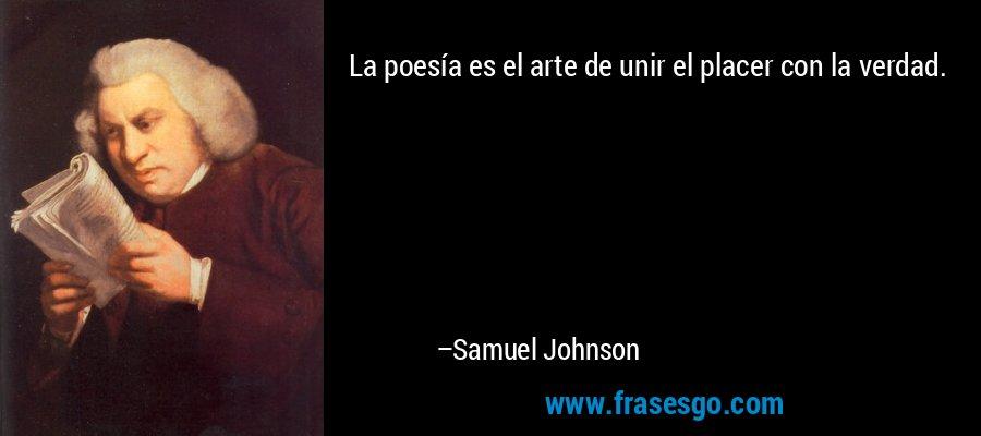 La poesía es el arte de unir el placer con la verdad. – Samuel Johnson