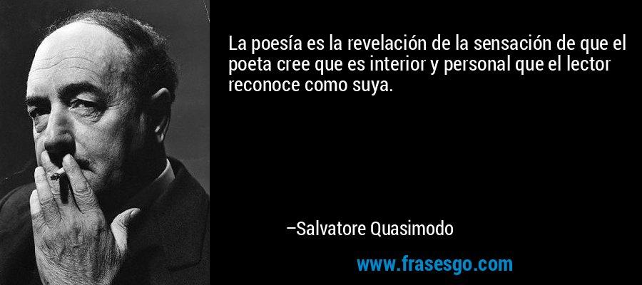 La poesía es la revelación de la sensación de que el poeta cree que es interior y personal que el lector reconoce como suya. – Salvatore Quasimodo