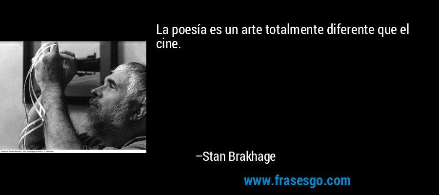 La poesía es un arte totalmente diferente que el cine. – Stan Brakhage
