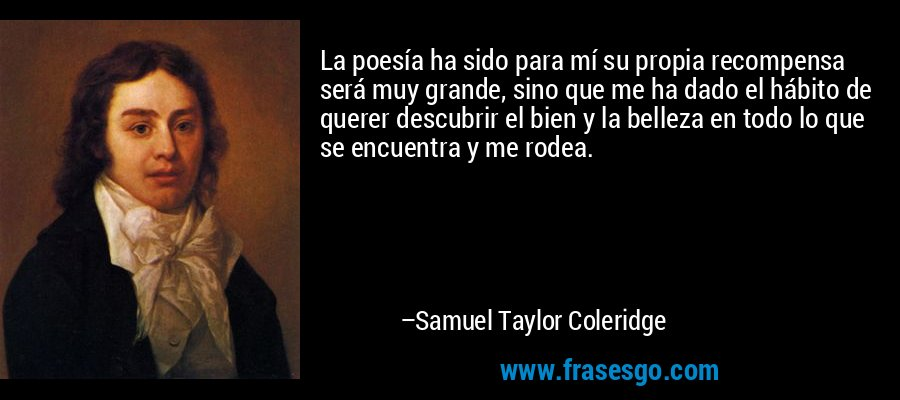 La poesía ha sido para mí su propia recompensa será muy grande, sino que me ha dado el hábito de querer descubrir el bien y la belleza en todo lo que se encuentra y me rodea. – Samuel Taylor Coleridge