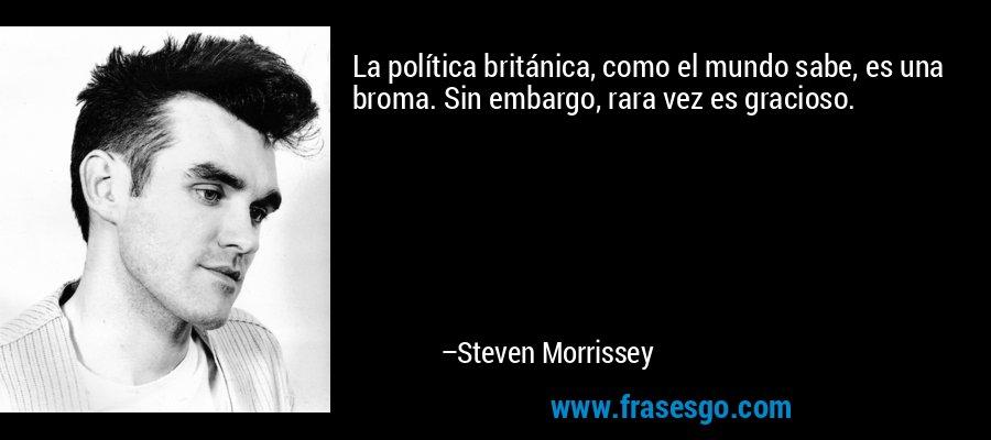 La política británica, como el mundo sabe, es una broma. Sin embargo, rara vez es gracioso. – Steven Morrissey