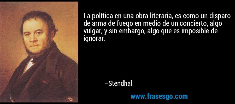 La política en una obra literaria, es como un disparo de arma de fuego en medio de un concierto, algo vulgar, y sin embargo, algo que es imposible de ignorar. – Stendhal