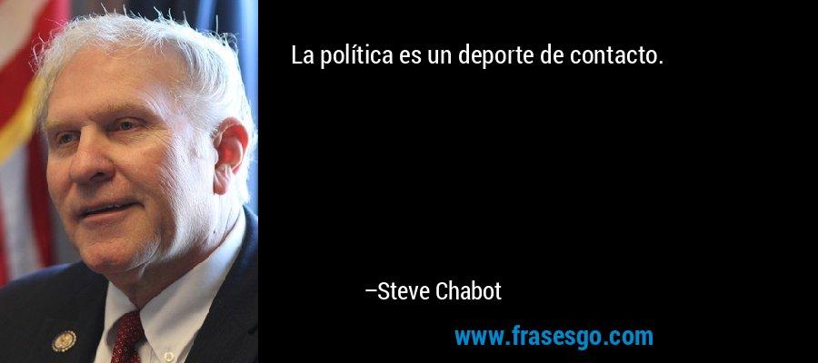 La política es un deporte de contacto. – Steve Chabot