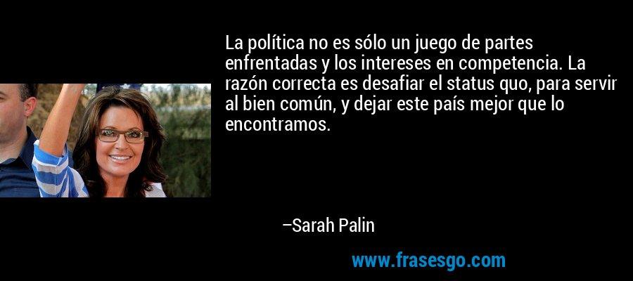 La política no es sólo un juego de partes enfrentadas y los intereses en competencia. La razón correcta es desafiar el status quo, para servir al bien común, y dejar este país mejor que lo encontramos. – Sarah Palin