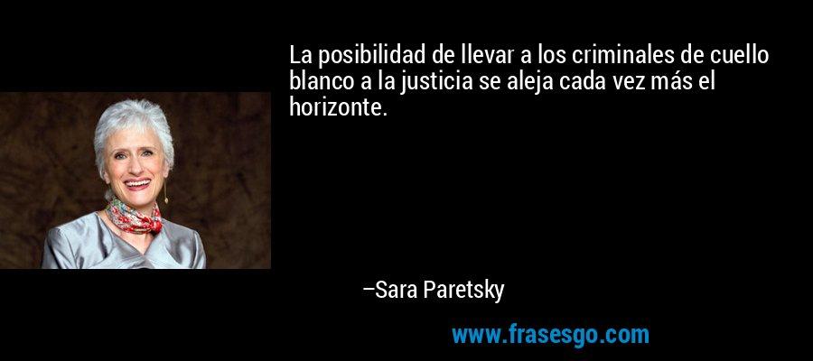 La posibilidad de llevar a los criminales de cuello blanco a la justicia se aleja cada vez más el horizonte. – Sara Paretsky