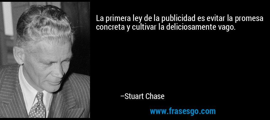 La primera ley de la publicidad es evitar la promesa concreta y cultivar la deliciosamente vago. – Stuart Chase