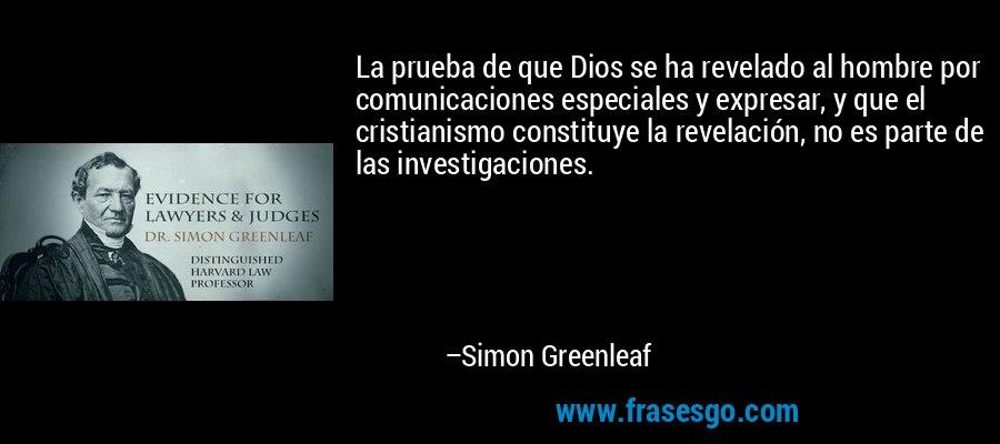 La prueba de que Dios se ha revelado al hombre por comunicaciones especiales y expresar, y que el cristianismo constituye la revelación, no es parte de las investigaciones. – Simon Greenleaf