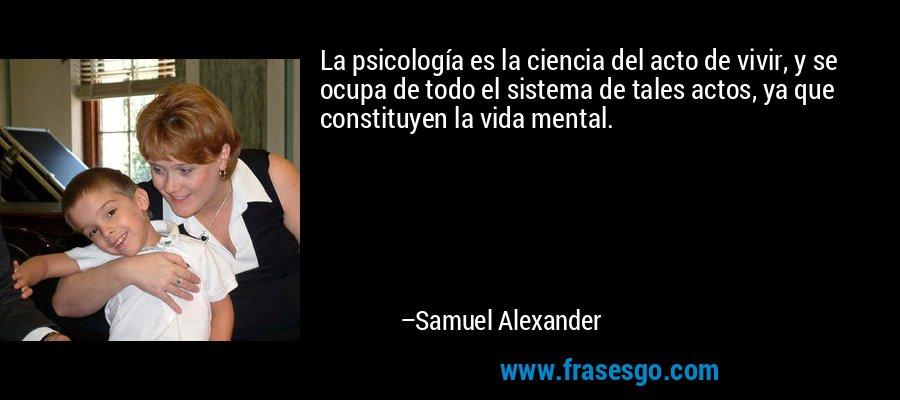 La psicología es la ciencia del acto de vivir, y se ocupa de todo el sistema de tales actos, ya que constituyen la vida mental. – Samuel Alexander