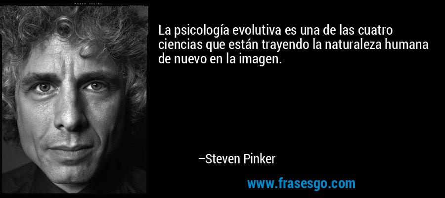 La psicología evolutiva es una de las cuatro ciencias que están trayendo la naturaleza humana de nuevo en la imagen. – Steven Pinker