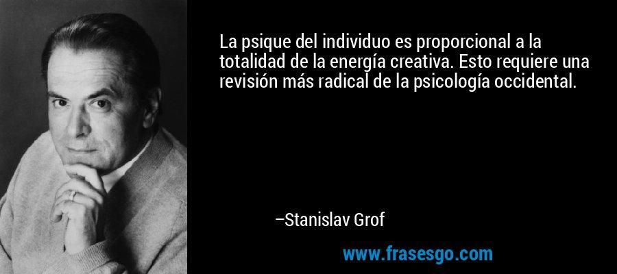 La psique del individuo es proporcional a la totalidad de la energía creativa. Esto requiere una revisión más radical de la psicología occidental. – Stanislav Grof