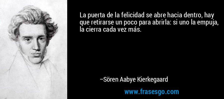 La puerta de la felicidad se abre hacia dentro, hay que retirarse un poco para abrirla: si uno la empuja, la cierra cada vez más. – Sören Aabye Kierkegaard