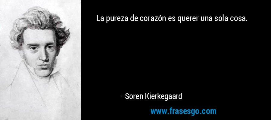La pureza de corazón es querer una sola cosa. – Soren Kierkegaard