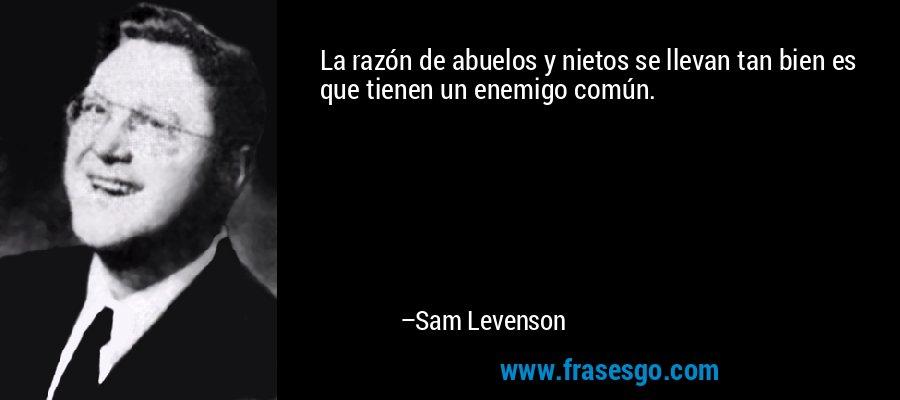 La razón de abuelos y nietos se llevan tan bien es que tienen un enemigo común. – Sam Levenson