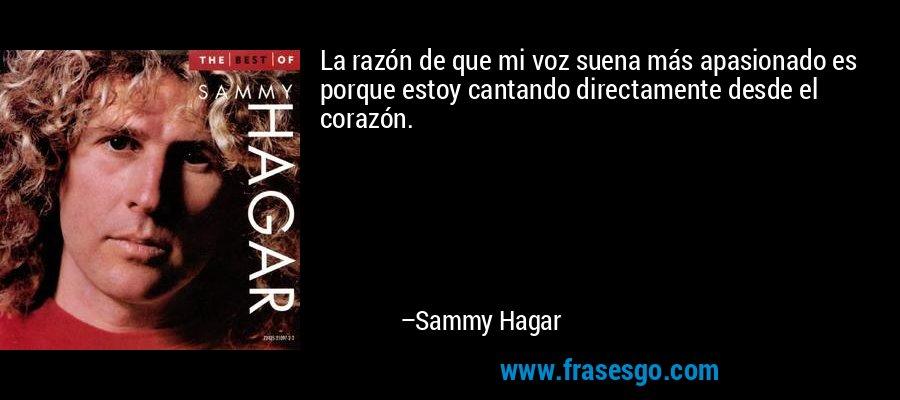La razón de que mi voz suena más apasionado es porque estoy cantando directamente desde el corazón. – Sammy Hagar