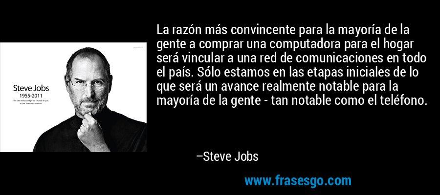 La razón más convincente para la mayoría de la gente a comprar una computadora para el hogar será vincular a una red de comunicaciones en todo el país. Sólo estamos en las etapas iniciales de lo que será un avance realmente notable para la mayoría de la gente - tan notable como el teléfono. – Steve Jobs