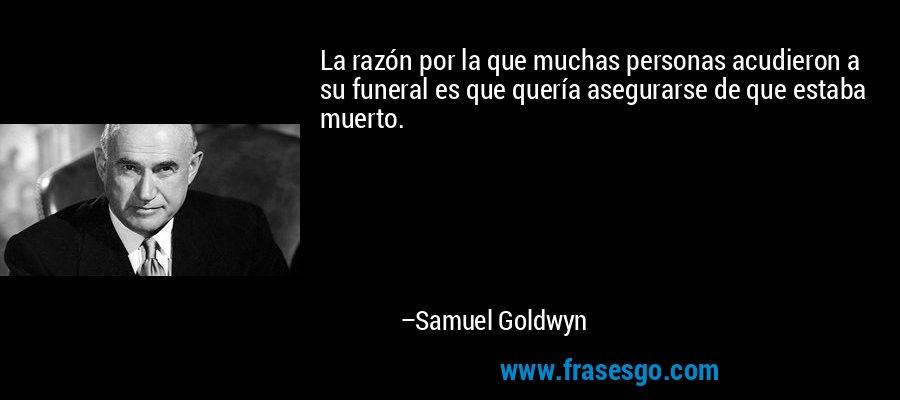 La razón por la que muchas personas acudieron a su funeral es que quería asegurarse de que estaba muerto. – Samuel Goldwyn
