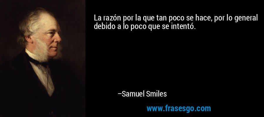 La razón por la que tan poco se hace, por lo general debido a lo poco que se intentó. – Samuel Smiles