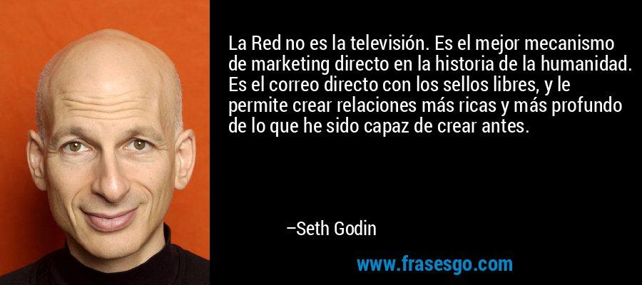 La Red no es la televisión. Es el mejor mecanismo de marketing directo en la historia de la humanidad. Es el correo directo con los sellos libres, y le permite crear relaciones más ricas y más profundo de lo que he sido capaz de crear antes. – Seth Godin