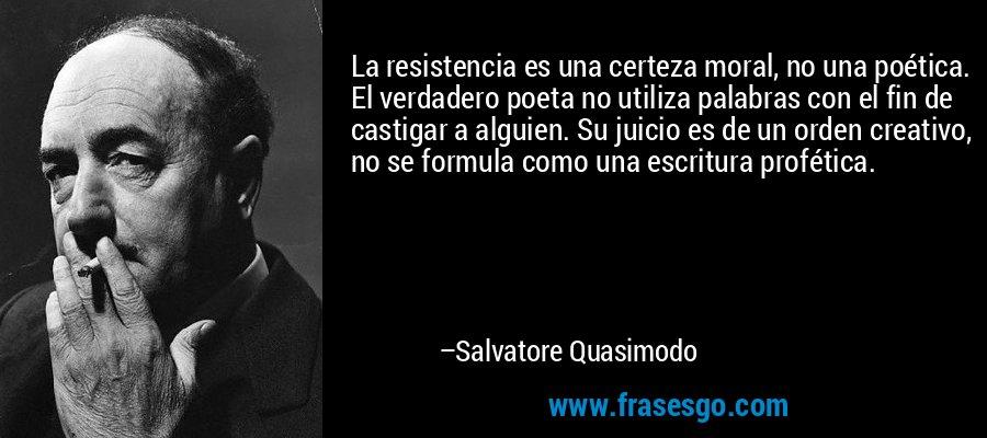 La resistencia es una certeza moral, no una poética. El verdadero poeta no utiliza palabras con el fin de castigar a alguien. Su juicio es de un orden creativo, no se formula como una escritura profética. – Salvatore Quasimodo