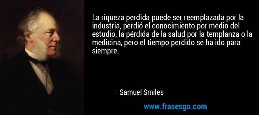 La riqueza perdida puede ser reemplazada por la industria, perdió el conocimiento por medio del estudio, la pérdida de la salud por la templanza o la medicina, pero el tiempo perdido se ha ido para siempre. – Samuel Smiles