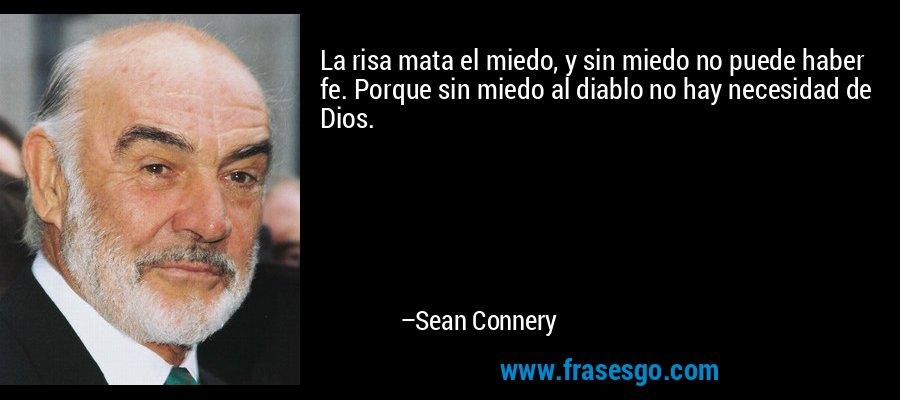 La risa mata el miedo, y sin miedo no puede haber fe. Porque sin miedo al diablo no hay necesidad de Dios. – Sean Connery
