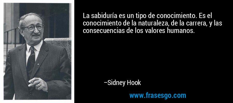 La sabiduría es un tipo de conocimiento. Es el conocimiento de la naturaleza, de la carrera, y las consecuencias de los valores humanos. – Sidney Hook