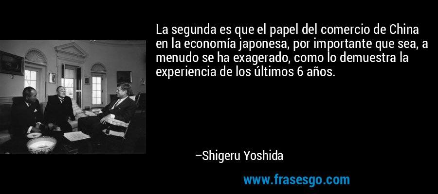 La segunda es que el papel del comercio de China en la economía japonesa, por importante que sea, a menudo se ha exagerado, como lo demuestra la experiencia de los últimos 6 años. – Shigeru Yoshida
