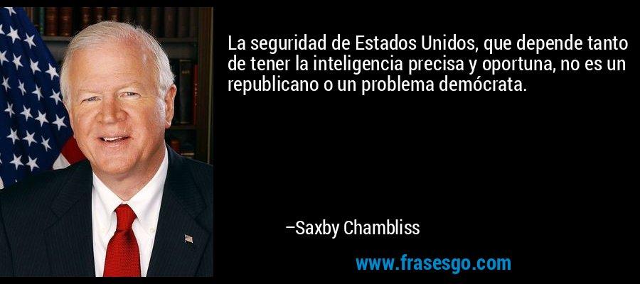 La seguridad de Estados Unidos, que depende tanto de tener la inteligencia precisa y oportuna, no es un republicano o un problema demócrata. – Saxby Chambliss