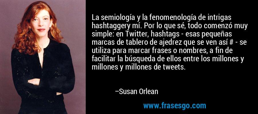 La semiología y la fenomenología de intrigas hashtaggery mí. Por lo que sé, todo comenzó muy simple: en Twitter, hashtags - esas pequeñas marcas de tablero de ajedrez que se ven así # - se utiliza para marcar frases o nombres, a fin de facilitar la búsqueda de ellos entre los millones y millones y millones de tweets. – Susan Orlean