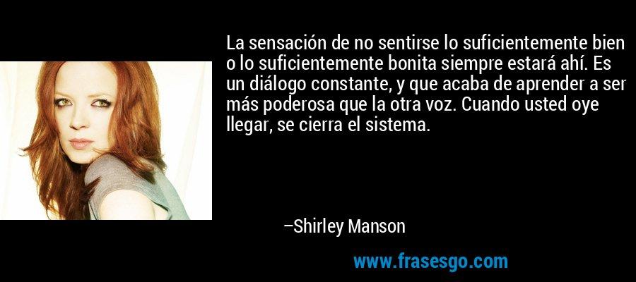 La sensación de no sentirse lo suficientemente bien o lo suficientemente bonita siempre estará ahí. Es un diálogo constante, y que acaba de aprender a ser más poderosa que la otra voz. Cuando usted oye llegar, se cierra el sistema. – Shirley Manson