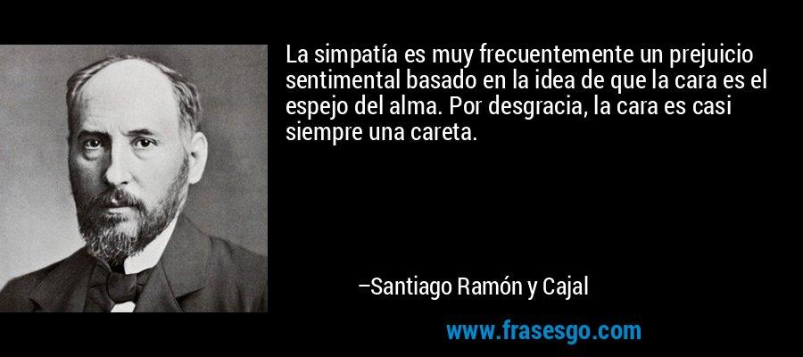 La simpatía es muy frecuentemente un prejuicio sentimental basado en la idea de que la cara es el espejo del alma. Por desgracia, la cara es casi siempre una careta. – Santiago Ramón y Cajal