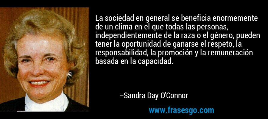 La sociedad en general se beneficia enormemente de un clima en el que todas las personas, independientemente de la raza o el género, pueden tener la oportunidad de ganarse el respeto, la responsabilidad, la promoción y la remuneración basada en la capacidad. – Sandra Day O'Connor