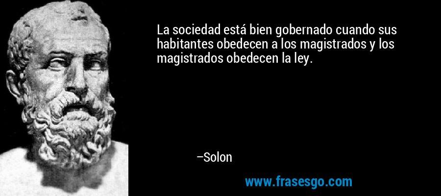 La sociedad está bien gobernado cuando sus habitantes obedecen a los magistrados y los magistrados obedecen la ley. – Solon