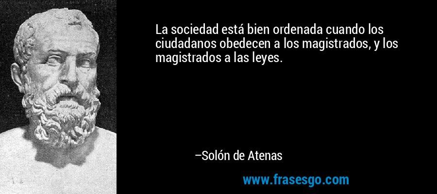 La sociedad está bien ordenada cuando los ciudadanos obedecen a los magistrados, y los magistrados a las leyes. – Solón de Atenas