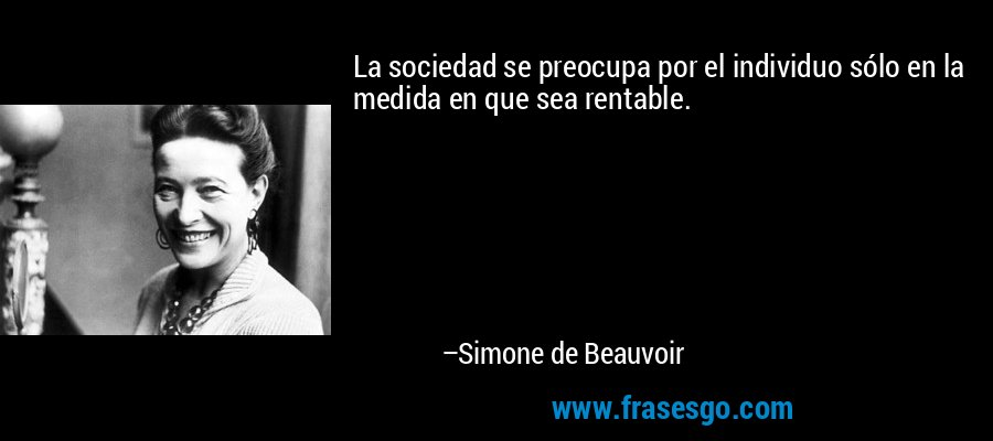 La sociedad se preocupa por el individuo sólo en la medida en que sea rentable. – Simone de Beauvoir