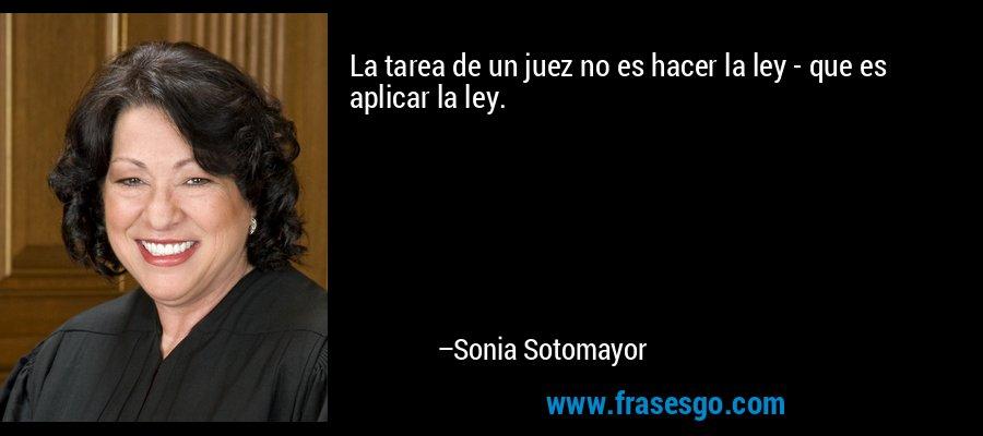 La tarea de un juez no es hacer la ley - que es aplicar la ley. – Sonia Sotomayor