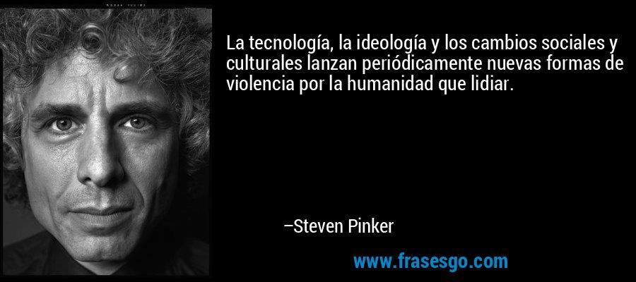 La tecnología, la ideología y los cambios sociales y culturales lanzan periódicamente nuevas formas de violencia por la humanidad que lidiar. – Steven Pinker