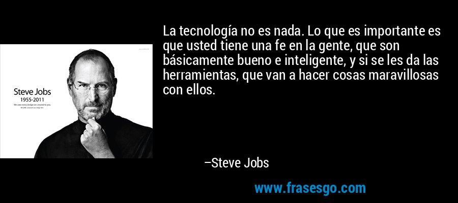 La tecnología no es nada. Lo que es importante es que usted tiene una fe en la gente, que son básicamente bueno e inteligente, y si se les da las herramientas, que van a hacer cosas maravillosas con ellos. – Steve Jobs