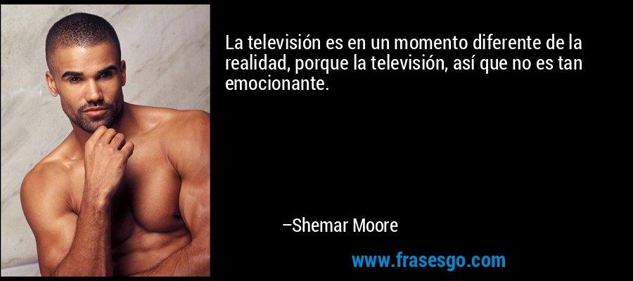 La televisión es en un momento diferente de la realidad, porque la televisión, así que no es tan emocionante. – Shemar Moore