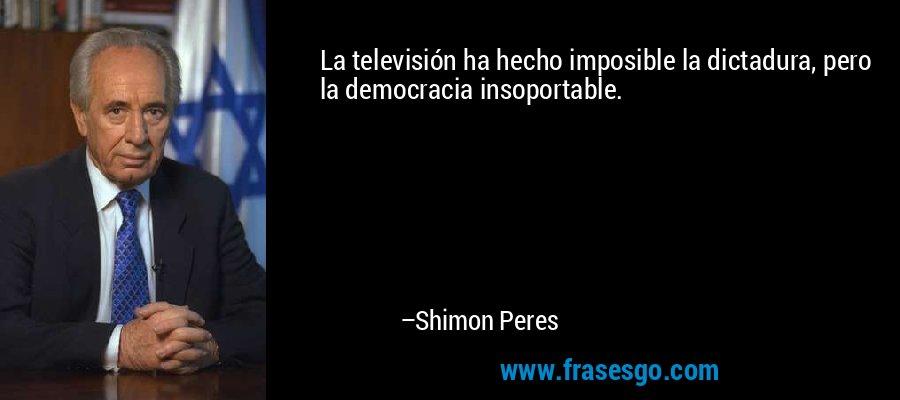 La televisión ha hecho imposible la dictadura, pero la democracia insoportable. – Shimon Peres