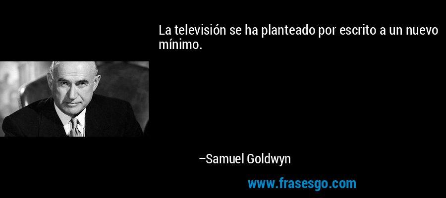 La televisión se ha planteado por escrito a un nuevo mínimo. – Samuel Goldwyn