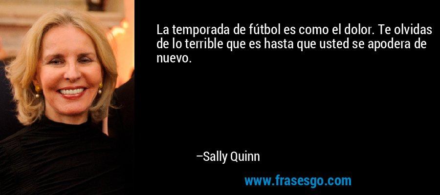 La temporada de fútbol es como el dolor. Te olvidas de lo terrible que es hasta que usted se apodera de nuevo. – Sally Quinn
