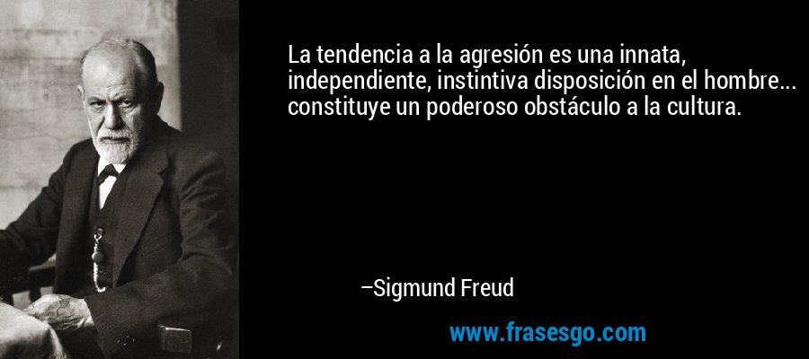 La tendencia a la agresión es una innata, independiente, instintiva disposición en el hombre... constituye un poderoso obstáculo a la cultura. – Sigmund Freud